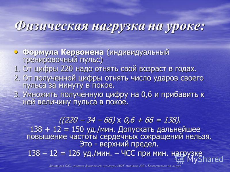 Физическая нагрузка на уроке: Формула Кервонена (индивидуальный тренировочный пульс) Формула Кервонена (индивидуальный тренировочный пульс) 1. От цифры 220 надо отнять свой возраст в годах. 2. От полученной цифры отнять число ударов своего пульса за