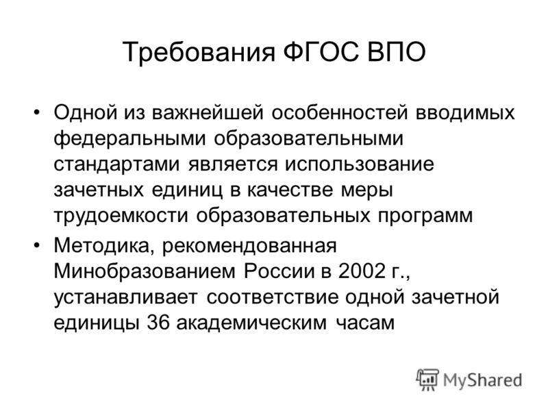 Требования ФГОС ВПО Одной из важнейшей особенностей вводимых федеральными образовательными стандартами является использование зачетных единиц в качестве меры трудоемкости образовательных программ Методика, рекомендованная Минобразованием России в 200