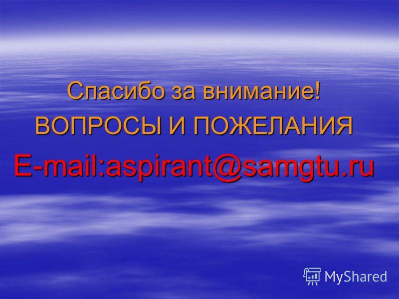 Спасибо за внимание! ВОПРОСЫ И ПОЖЕЛАНИЯ E-mail:aspirant@samgtu.ru