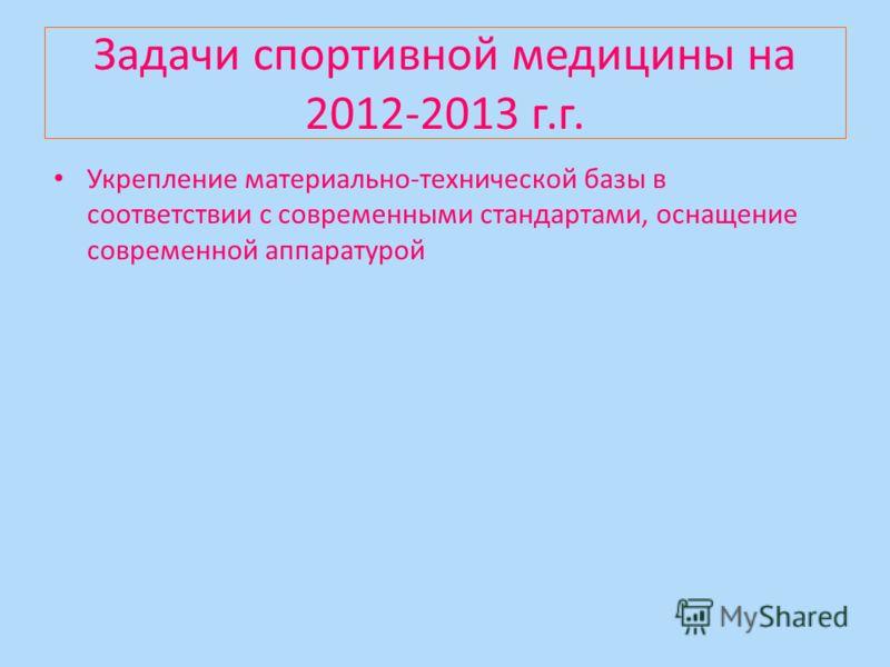 Задачи спортивной медицины на 2012-2013 г.г. Укрепление материально-технической базы в соответствии с современными стандартами, оснащение современной аппаратурой