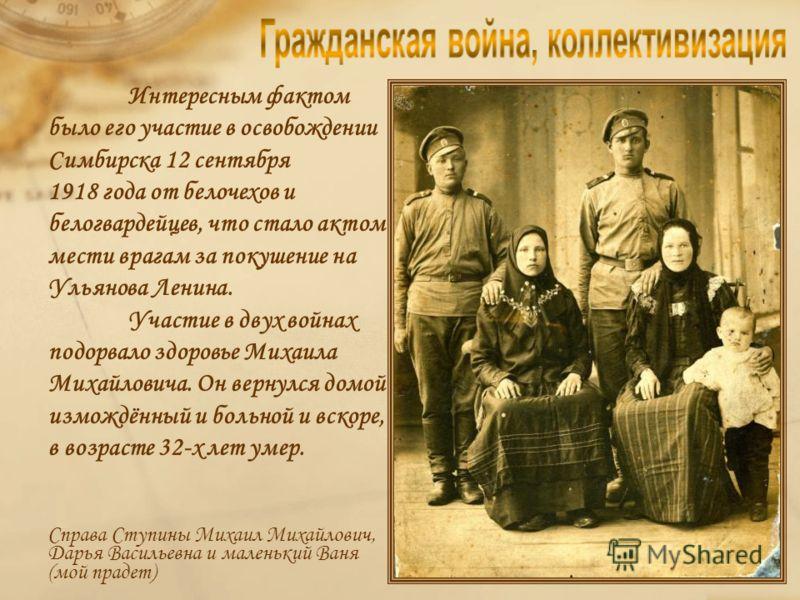 Ступин Михаил Михайлович, унтер офицер царской армии, как и многие солдаты, утомлённые затянувшейся войной, попав в водоворот революционных событий, принял идеи революции, думая, что наконец-то вернётся к семье, а новый порядок – основа всеобщего сча