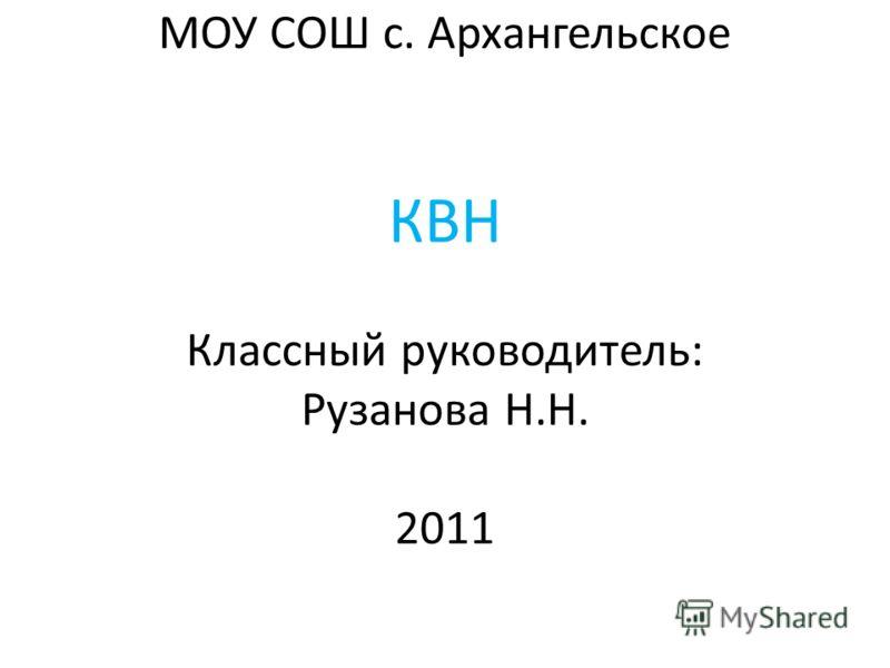 МОУ СОШ с. Архангельское КВН Классный руководитель: Рузанова Н.Н. 2011