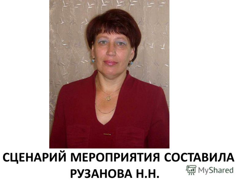 СЦЕНАРИЙ МЕРОПРИЯТИЯ СОСТАВИЛА РУЗАНОВА Н.Н.