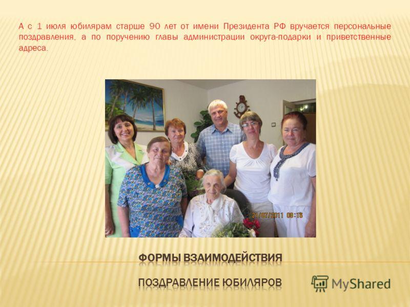А с 1 июля юбилярам старше 90 лет от имени Президента РФ вручается персональные поздравления, а по поручению главы администрации округа-подарки и приветственные адреса.