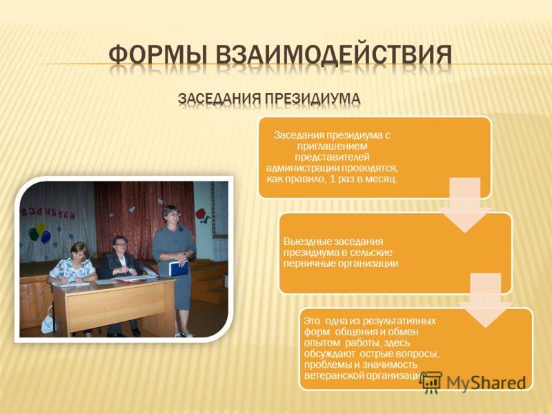 Заседания президиума с приглашением представителей администрации проводятся, как правило, 1 раз в месяц. Выездные заседания президиума в сельские первичные организации Это одна из результативных форм общения и обмен опытом работы, здесь обсуждают ост