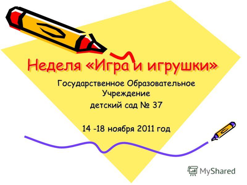 Неделя «Игра и игрушки» Государственное Образовательное Учреждение детский сад 37 14 -18 ноября 2011 год