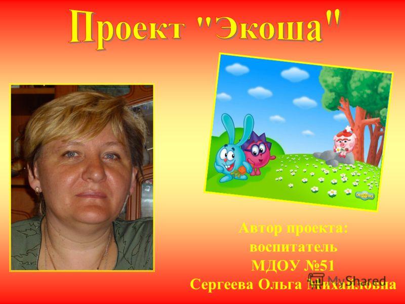 Автор проекта: воспитатель МДОУ 51 Сергеева Ольга Михайловна