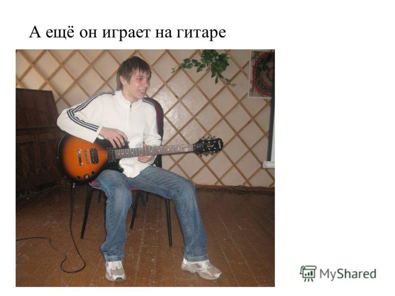 А ещё он играет на гитаре