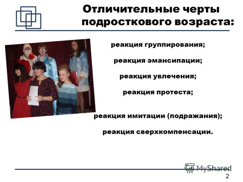 2 Отличительные черты подросткового возраста: реакция группирования; реакция эмансипации; реакция увлечения; реакция протеста; реакция имитации (подражания); реакция сверхкомпенсации.
