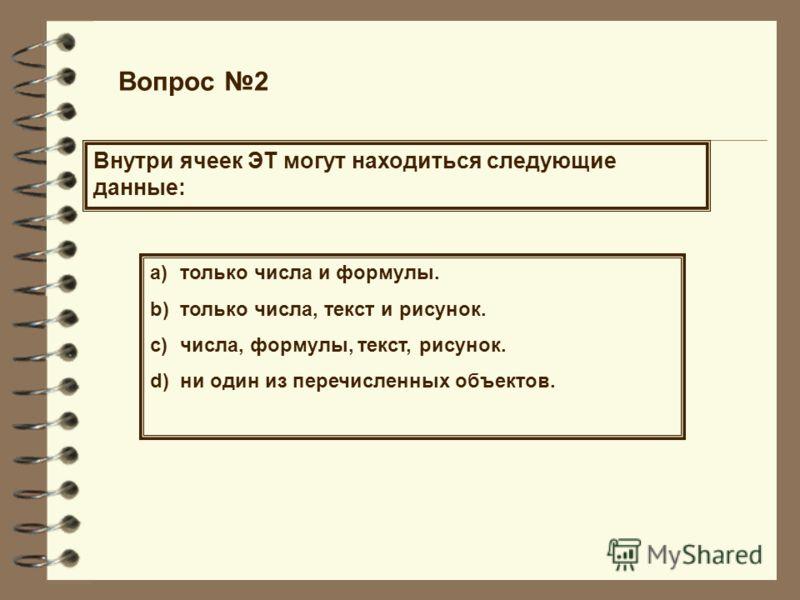 Вопрос 2 Внутри ячеек ЭТ могут находиться следующие данные: a)только числа и формулы. b)только числа, текст и рисунок. c)числа, формулы, текст, рисунок. d)ни один из перечисленных объектов.