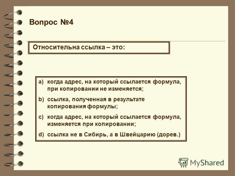 Вопрос 4 Относительна ссылка – это: a)когда адрес, на который ссылается формула, при копировании не изменяется; b)ссылка, полученная в результате копирования формулы; c)когда адрес, на который ссылается формула, изменяется при копировании; d)ссылка н
