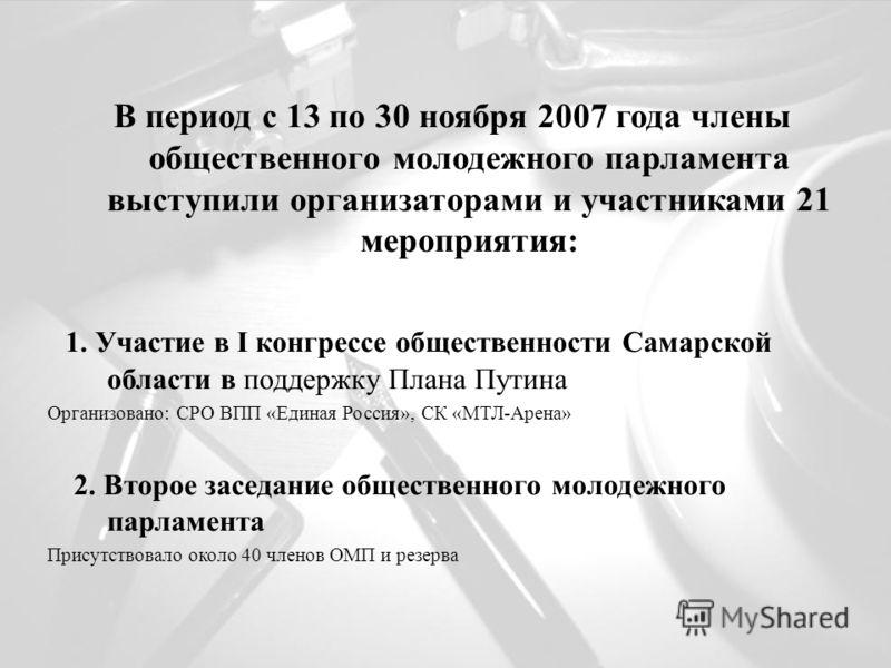 В период с 13 по 30 ноября 2007 года члены общественного молодежного парламента выступили организаторами и участниками 21 мероприятия: 1. Участие в I конгрессе общественности Самарской области в поддержку Плана Путина Организовано: СРО ВПП «Единая Ро