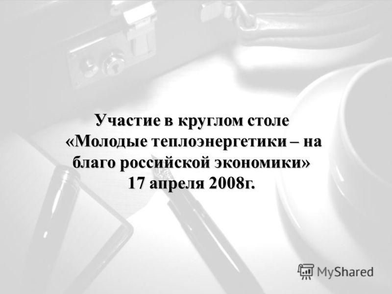 Участие в круглом столе «Молодые теплоэнергетики – на благо российской экономики» «Молодые теплоэнергетики – на благо российской экономики» 17 апреля 2008г.