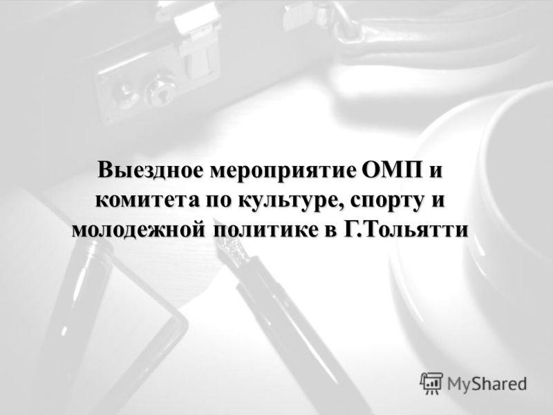 Выездное мероприятие ОМП и комитета по культуре, спорту и молодежной политике в Г.Тольятти