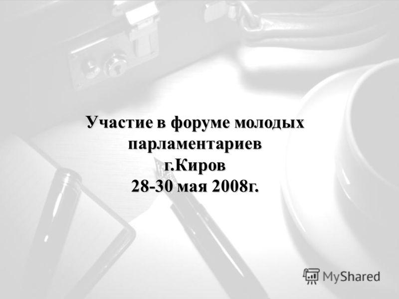 Участие в форуме молодых парламентариев г.Киров 28-30 мая 2008г.