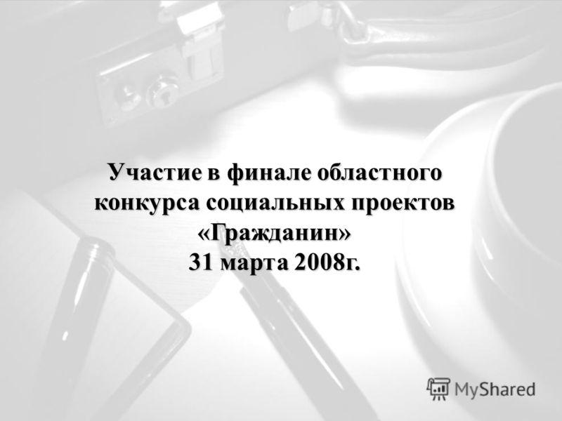 Участие в финале областного конкурса социальных проектов «Гражданин» 31 марта 2008г.