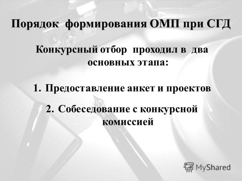 Порядок формирования ОМП при СГД Конкурсный отбор проходил в два основных этапа: 1.Предоставление анкет и проектов 2.Собеседование с конкурсной комиссией