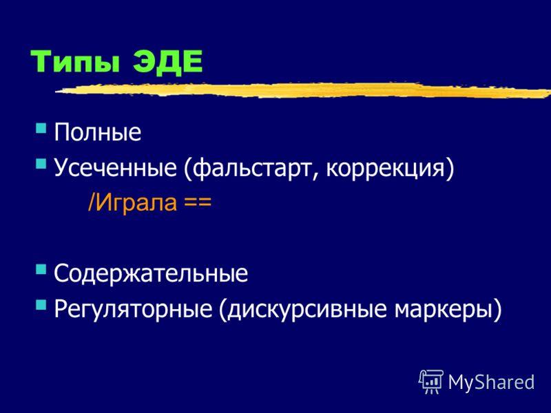 Типы ЭДЕ Полные Усеченные (фальстарт, коррекция) /Играла == Содержательные Регуляторные (дискурсивные маркеры)