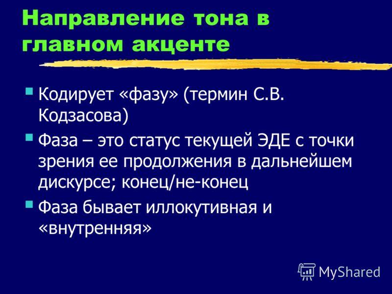 Направление тона в главном акценте Кодирует «фазу» (термин С.В. Кодзасова) Фаза – это статус текущей ЭДЕ с точки зрения ее продолжения в дальнейшем дискурсе; конец/не-конец Фаза бывает иллокутивная и «внутренняя»