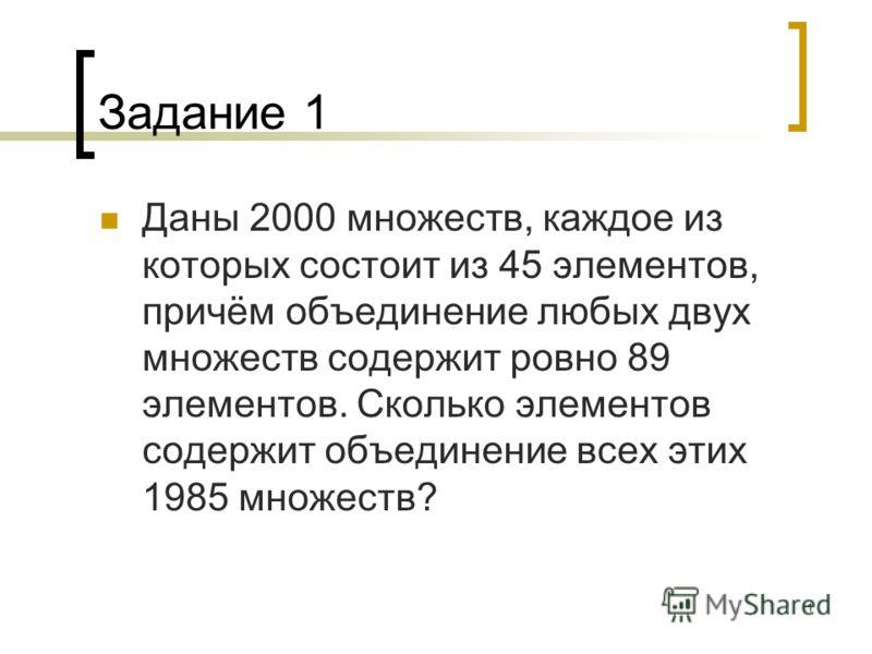 1 Задание 1 Даны 2000 множеств, каждое из которых состоит из 45 элементов, причём объединение любых двух множеств содержит ровно 89 элементов. Сколько элементов содержит объединение всех этих 1985 множеств?