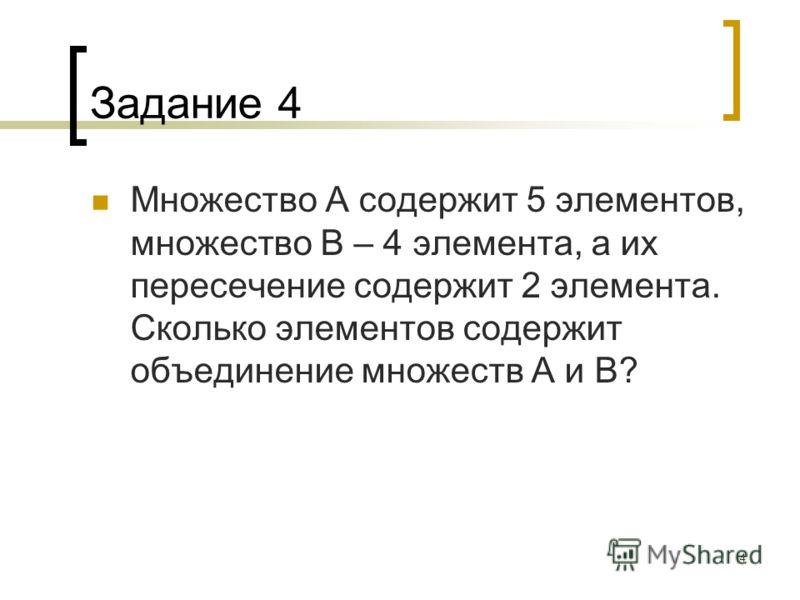 4 Задание 4 Множество А содержит 5 элементов, множество В – 4 элемента, а их пересечение содержит 2 элемента. Сколько элементов содержит объединение множеств А и В?