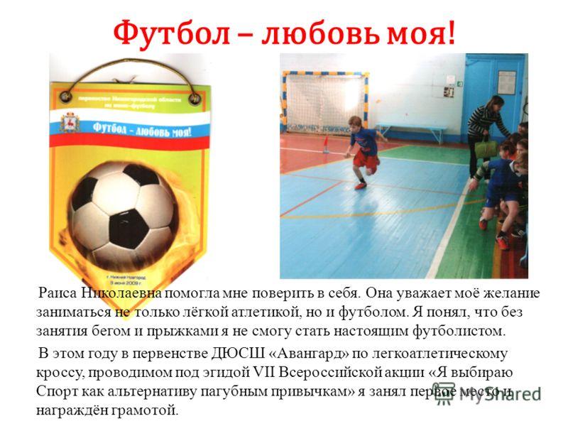 Футбол – любовь моя! Раиса Николаевна помогла мне поверить в себя. Она уважает моё желание заниматься не только лёгкой атлетикой, но и футболом. Я понял, что без занятия бегом и прыжками я не смогу стать настоящим футболистом. В этом году в первенств