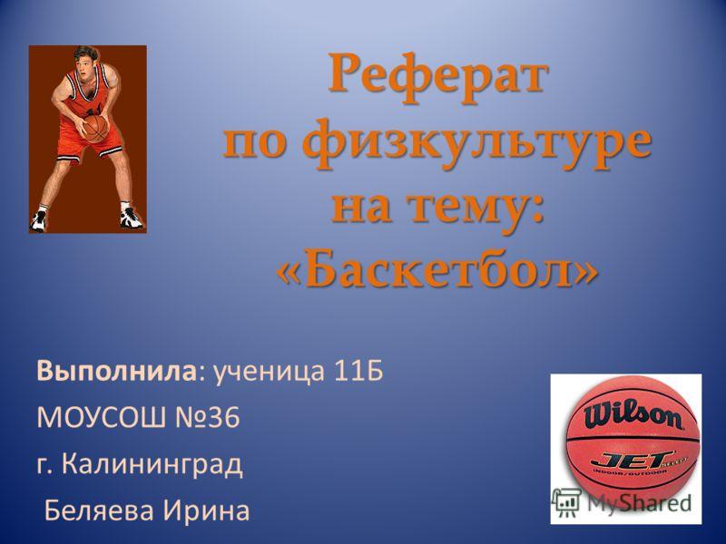 Презентация на тему Реферат по физкультуре на тему Баскетбол  1 Реферат по физкультуре на тему Баскетбол Выполнила ученица 11Б МОУСОШ 36 г Калининград Беляева Ирина