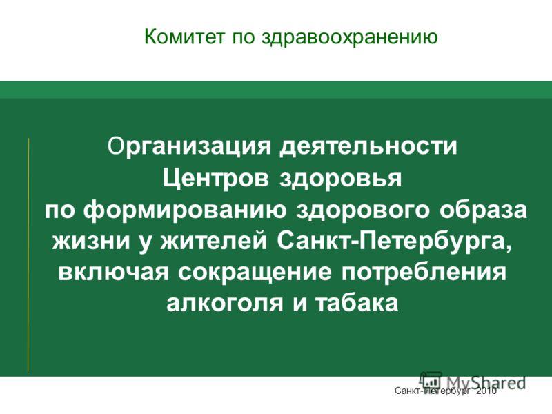 О рганизация деятельности Центров здоровья по формированию здорового образа жизни у жителей Санкт-Петербурга, включая сокращение потребления алкоголя и табака Санкт-Петербург 2010 Комитет по здравоохранению