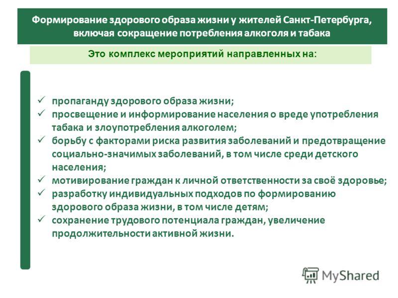 Это комплекс мероприятий направленных на: Формирование здорового образа жизни у жителей Санкт-Петербурга, включая сокращение потребления алкоголя и табака пропаганду здорового образа жизни; просвещение и информирование населения о вреде употребления