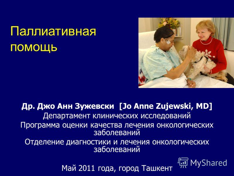Др. Джо Анн Зужевски [Jo Anne Zujewski, MD] Департамент клинических исследований Программа оценки качества лечения онкологических заболеваний Отделение диагностики и лечения онкологических заболеваний Май 2011 года, город Ташкент Паллиативная помощь