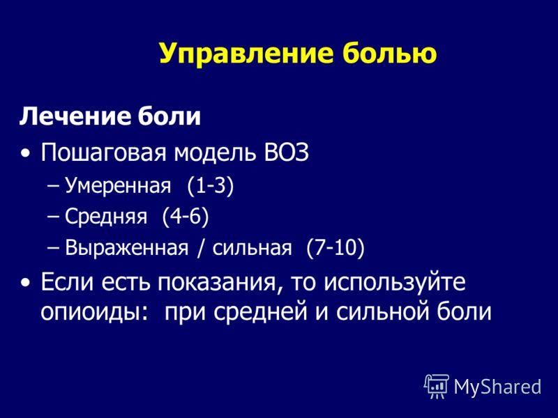 Управление болью Лечение боли Пошаговая модель ВОЗ –Умеренная (1-3) –Средняя (4-6) –Выраженная / сильная (7-10) Если есть показания, то используйте опиоиды: при средней и сильной боли