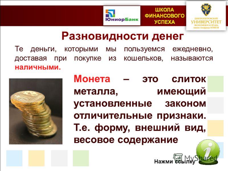 Разновидности денег Те деньги, которыми мы пользуемся ежедневно, доставая при покупке из кошельков, называются наличными. Монета – это слиток металла, имеющий установленные законом отличительные признаки. Т.е. форму, внешний вид, весовое содержание Н
