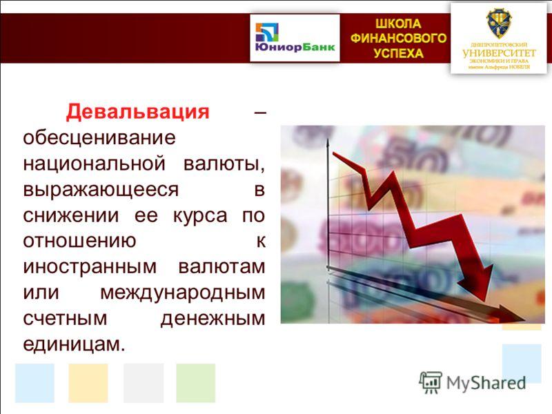 Девальвация – обесценивание национальной валюты, выражающееся в снижении ее курса по отношению к иностранным валютам или международным счетным денежным единицам.