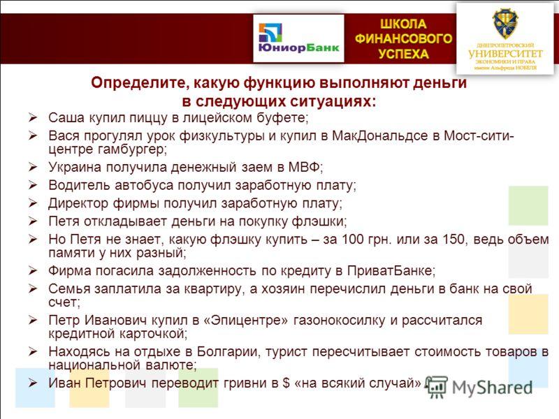 Определите, какую функцию выполняют деньги в следующих ситуациях: Саша купил пиццу в лицейском буфете; Вася прогулял урок физкультуры и купил в МакДональдсе в Мост-сити- центре гамбургер; Украина получила денежный заем в МВФ; Водитель автобуса получи