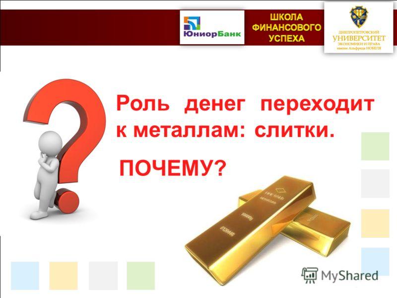 Роль денег переходит к металлам: слитки. ПОЧЕМУ?
