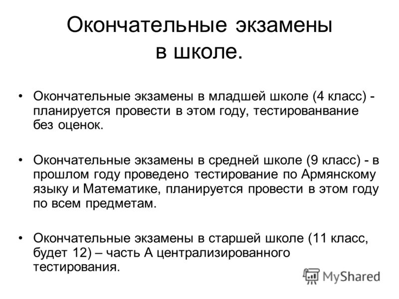 Окончательные экзамены в школе. Окончательные экзамены в младшей школе (4 класс) - планируется провести в этом году, тестированвание без оценок. Окончательные экзамены в средней школе (9 класс) - в прошлом году проведено тестирование по Армянскому яз