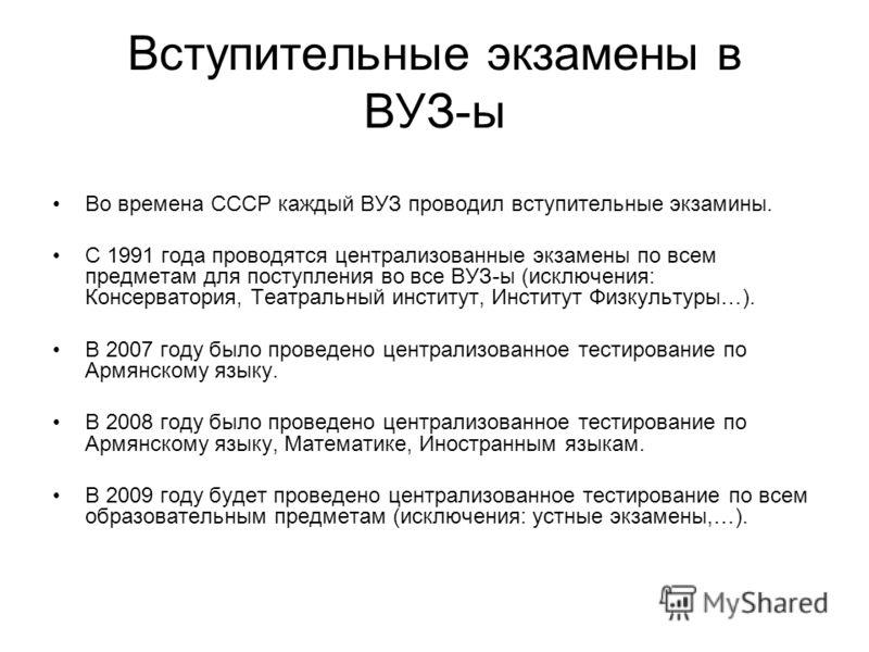 Вступительные экзамены в ВУЗ-ы Во времена СССР каждый ВУЗ проводил вступительные экзамины. С 1991 года проводятся централизованные экзамены по всем предметам для поступления во все ВУЗ-ы (исключения: Консерватория, Театральный институт, Институт Физк