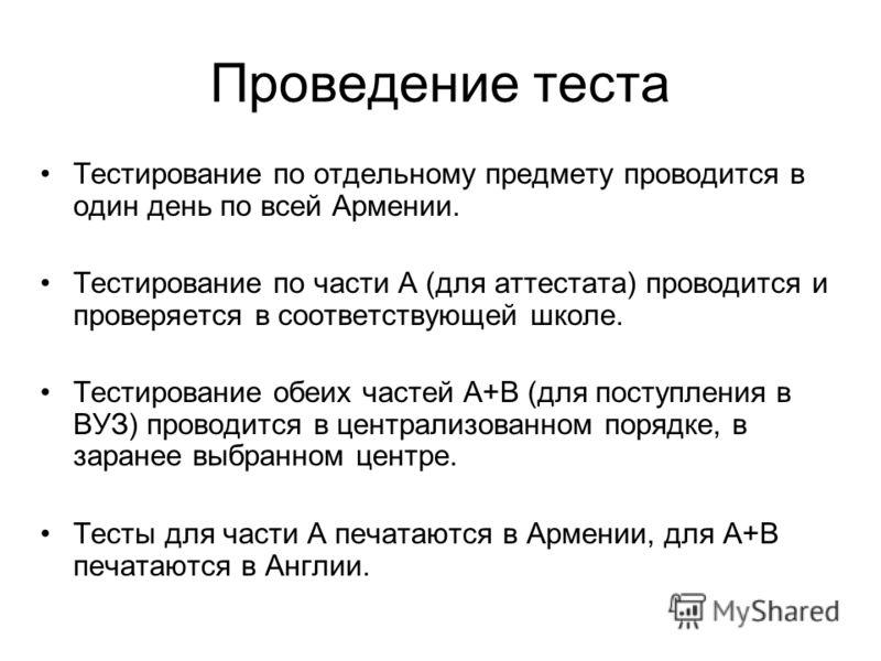 Проведение теста Тестирование по отдельному предмету проводится в один день по всей Армении. Тестирование по части А (для аттестата) проводится и проверяется в соответствующей школе. Тестирование обеих частей А+B (для поступления в ВУЗ) проводится в