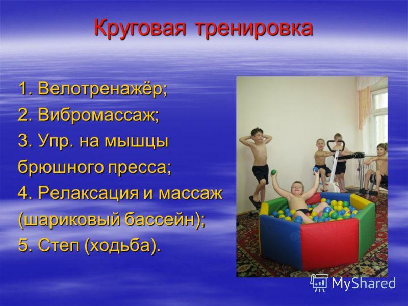 Круговая тренировка 1. Велотренажёр; 2. Вибромассаж; 3. Упр. на мышцы брюшного пресса; 4. Релаксация и массаж (шариковый бассейн); 5. Степ (ходьба).
