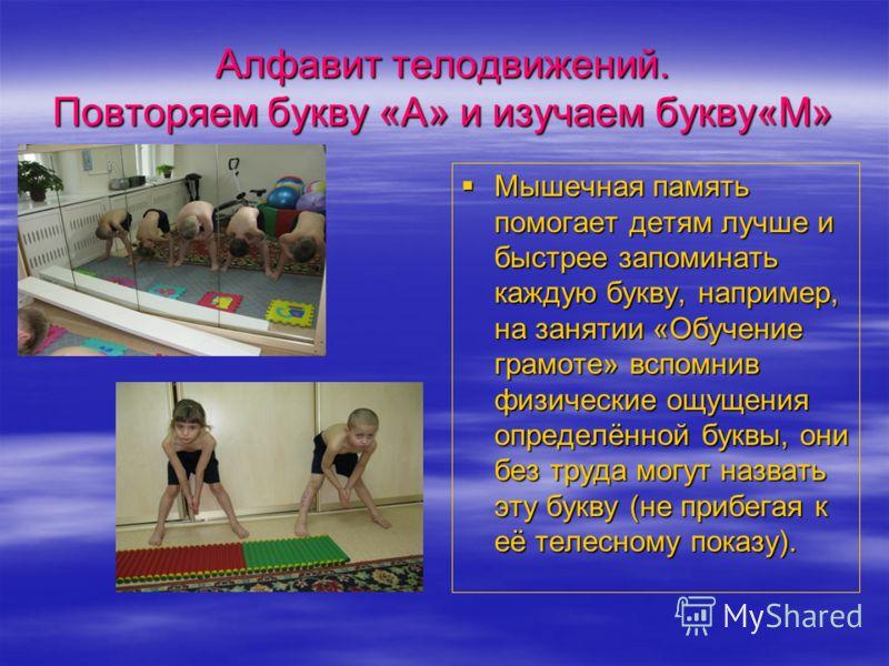 Алфавит телодвижений. Повторяем букву «А» и изучаем букву«М» Мышечная память помогает детям лучше и быстрее запоминать каждую букву, например, на занятии «Обучение грамоте» вспомнив физические ощущения определённой буквы, они без труда могут назвать