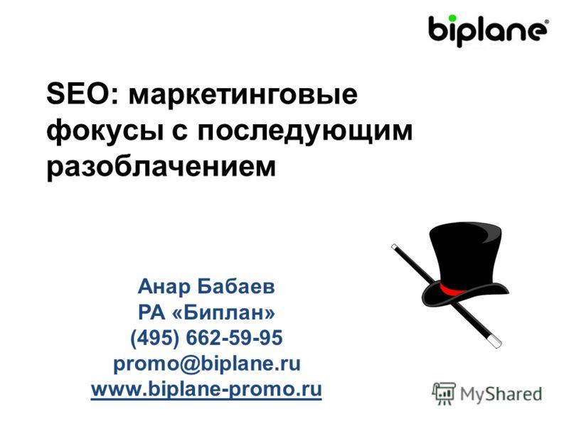 SEO: маркетинговые фокусы с последующим разоблачением Анар Бабаев РА «Биплан» (495) 662-59-95 promo@biplane.ru www.biplane-promo.ru