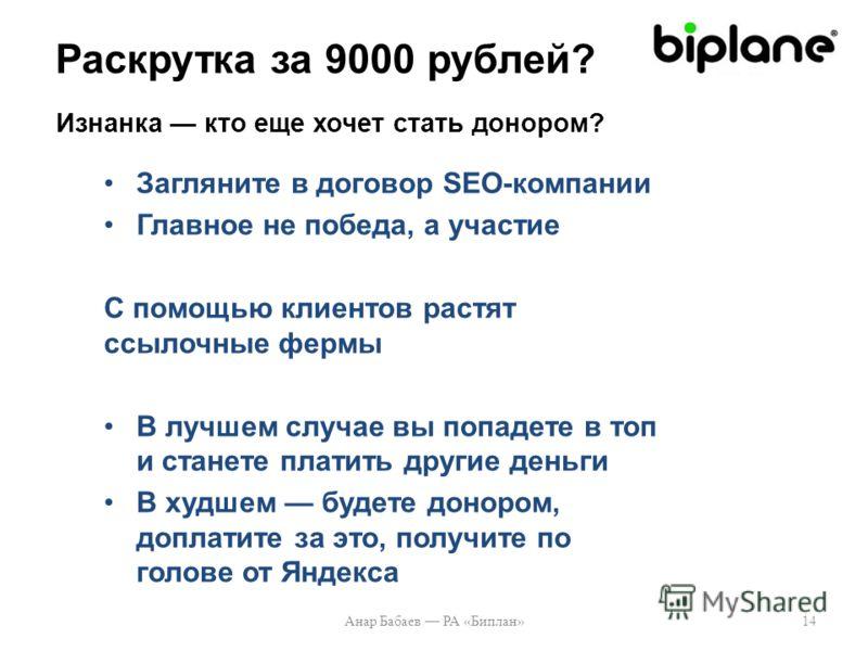 Загляните в договор SEO-компании Главное не победа, а участие С помощью клиентов растят ссылочные фермы В лучшем случае вы попадете в топ и станете платить другие деньги В худшем будете донором, доплатите за это, получите по голове от Яндекса Анар Ба