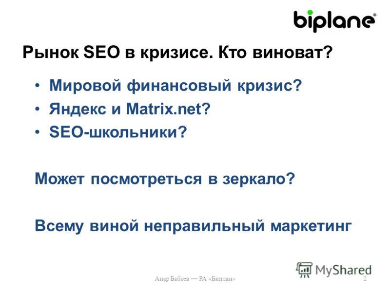 Рынок SEO в кризисе. Кто виноват? Мировой финансовый кризис? Яндекс и Matrix.net? SEO-школьники? Может посмотреться в зеркало? Всему виной неправильный маркетинг 2Анар Бабаев РА «Биплан»