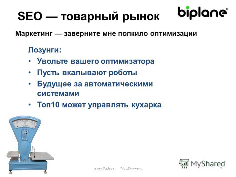 Лозунги: Увольте вашего оптимизатора Пусть вкалывают роботы Будущее за автоматическими системами Топ10 может управлять кухарка Анар Бабаев РА «Биплан»7 SEO товарный рынок Маркетинг заверните мне полкило оптимизации