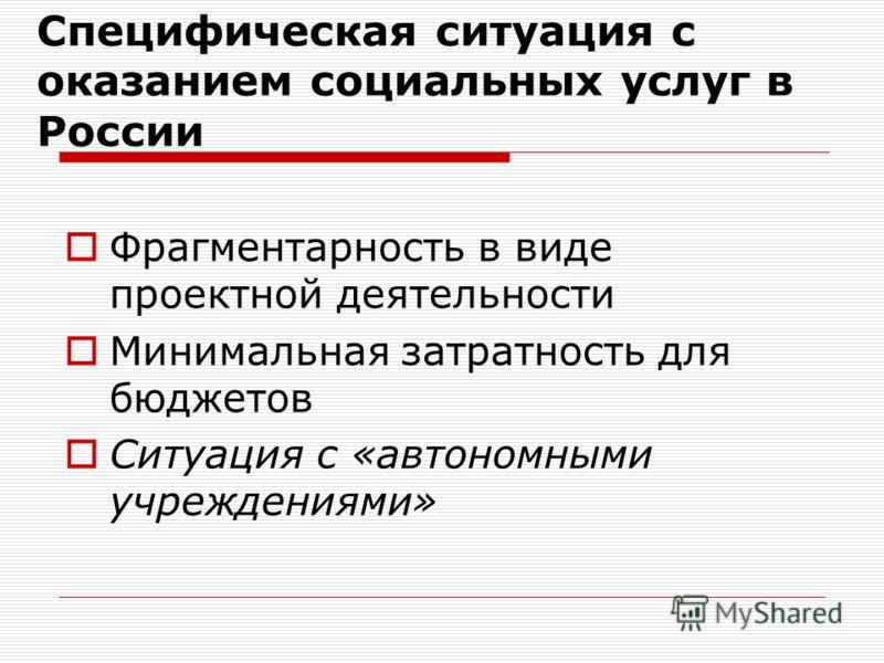 Специфическая ситуация с оказанием социальных услуг в России Фрагментарность в виде проектной деятельности Минимальная затратность для бюджетов Ситуация с «автономными учреждениями»