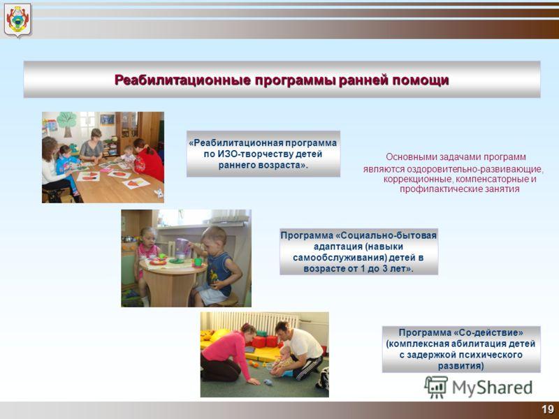 19 Реабилитационные программы ранней помощи «Реабилитационная программа по ИЗО-творчеству детей раннего возраста». Программа «Социально-бытовая адаптация (навыки самообслуживания) детей в возрасте от 1 до 3 лет». Программа «Со-действие» (комплексная