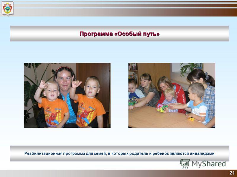 21 Программа «Особый путь» Реабилитационная программа для семей, в которых родитель и ребенок являются инвалидами