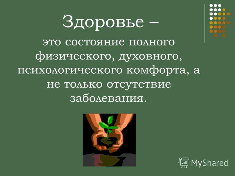 это состояние полного физического, духовного, психологического комфорта, а не только отсутствие заболевания. Здоровье –