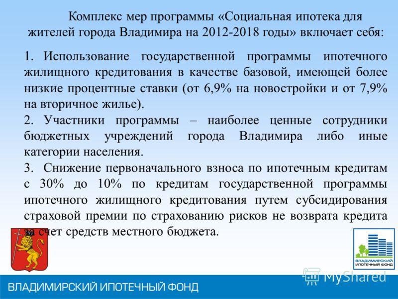 Комплекс мер программы «Социальная ипотека для жителей города Владимира на 2012-2018 годы» включает себя: 1.Использование государственной программы ипотечного жилищного кредитования в качестве базовой, имеющей более низкие процентные ставки (от 6,9%