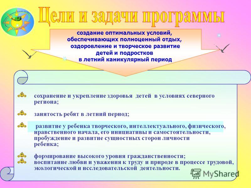 сохранение и укрепление здоровья детей в условиях северного региона; занятость ребят в летний период; развитие у ребенка творческого, интеллектуального, физического, нравственного начала, его инициативы и самостоятельности, пробуждение и развитие сущ